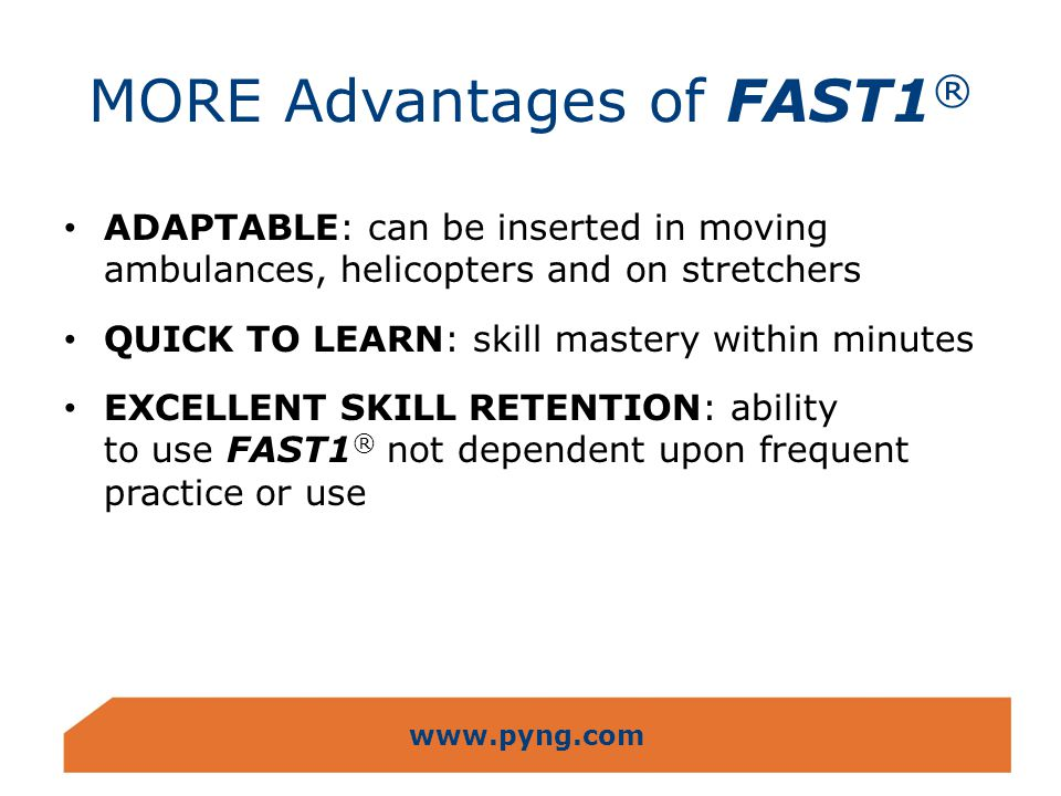 www.pyng.com MORE Advantages of FAST1 ® ADAPTABLE: can be inserted in moving ambulances, helicopters and on stretchers QUICK TO LEARN: skill mastery w