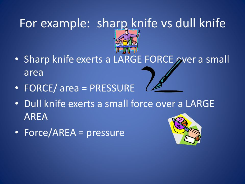 So. …….. The greater the area the force is distributed over, the less the pressure
