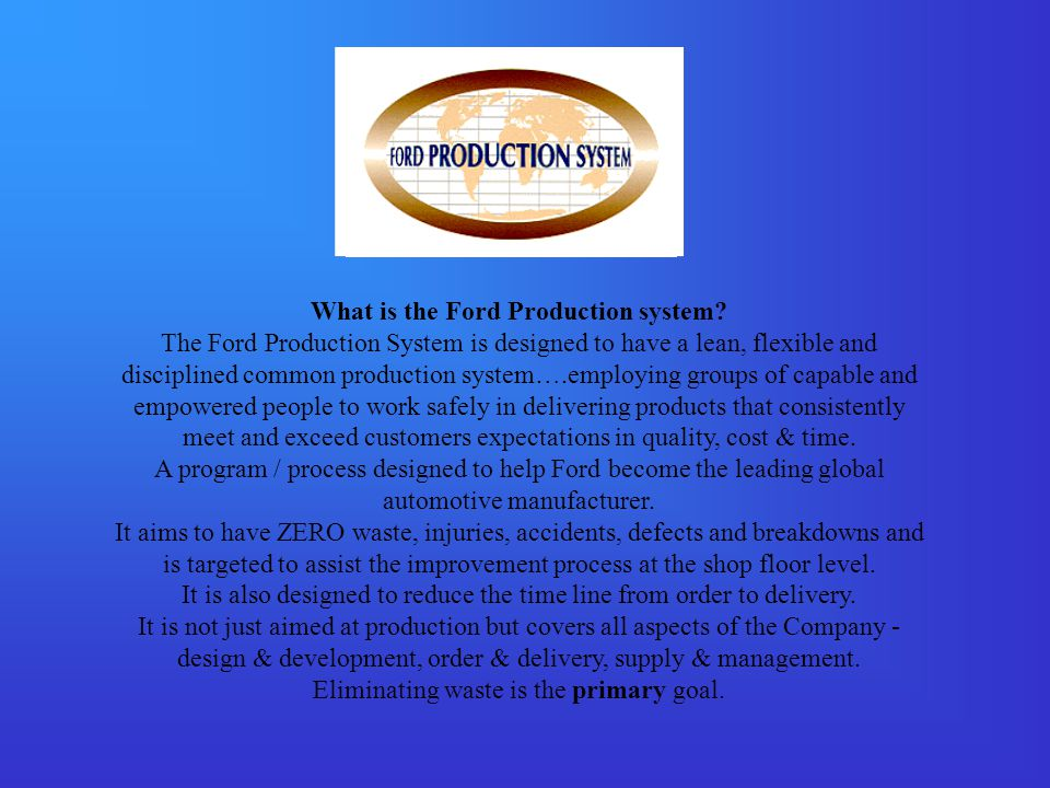 What is the Ford Production system? The Ford Production System is designed to have a lean, flexible and disciplined common production system….employin