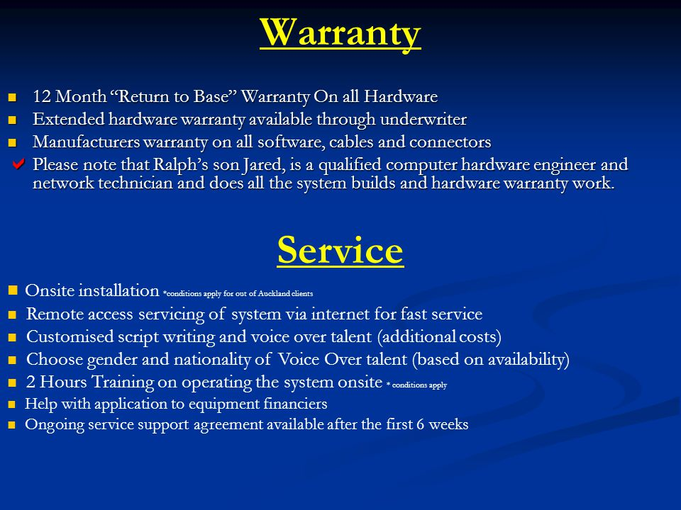 Warranty 12 Month Return to Base Warranty On all Hardware 12 Month Return to Base Warranty On all Hardware Extended hardware warranty available through underwriter Extended hardware warranty available through underwriter Manufacturers warranty on all software, cables and connectors Manufacturers warranty on all software, cables and connectors Please note that Ralphs son Jared, is a qualified computer hardware engineer and network technician and does all the system builds and hardware warranty work.