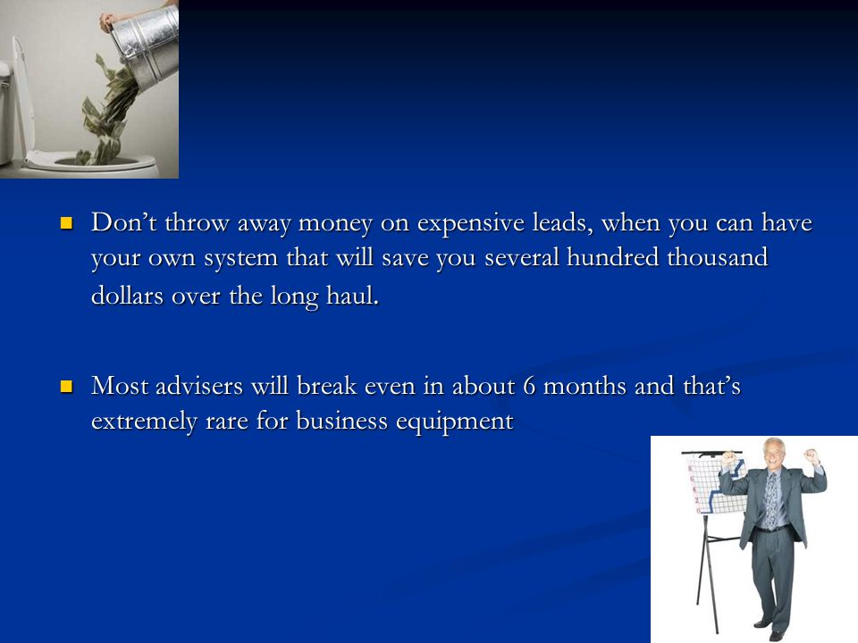 Dont throw away money on expensive leads, when you can have your own system that will save you several hundred thousand dollars over the long haul.