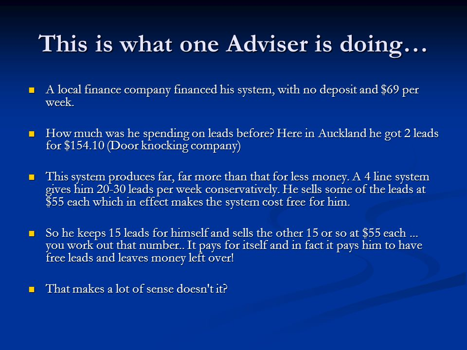 This is what one Adviser is doing… A local finance company financed his system, with no deposit and $69 per week.