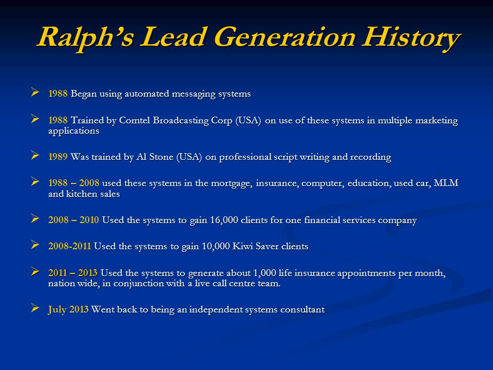 Ralphs Lead Generation History Began using automated messaging systems 1988 Began using automated messaging systems Trained by Comtel Broadcasting Corp (USA) on use of these systems in multiple marketing applications 1988 Trained by Comtel Broadcasting Corp (USA) on use of these systems in multiple marketing applications Was trained by Al Stone (USA) on professional script writing and recording 1989 Was trained by Al Stone (USA) on professional script writing and recording used these systems in the mortgage, insurance, computer, education, used car, MLM and kitchen sales 1988 – 2008 used these systems in the mortgage, insurance, computer, education, used car, MLM and kitchen sales Used the systems to gain 16,000 clients for one financial services company 2008 – 2010 Used the systems to gain 16,000 clients for one financial services company Used the systems to gain 10,000 Kiwi Saver clients 2008-2011 Used the systems to gain 10,000 Kiwi Saver clients 2011 – 2013 Used the systems to generate about 1,000 life insurance appointments per month, nation wide, in conjunction with a live call centre team.