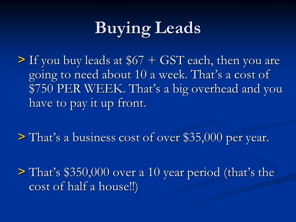 Buying Leads > If you buy leads at $67 + GST each, then you are going to need about 10 a week. Thats a cost of $750 PER WEEK. Thats a big overhead and