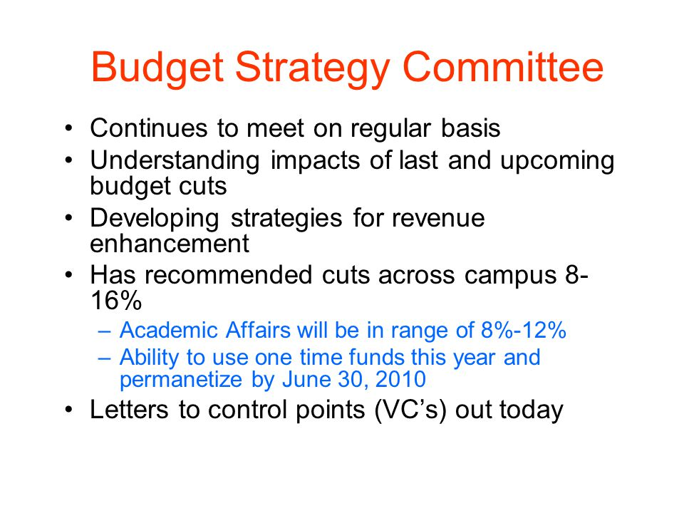 Budget Strategy Committee Continues to meet on regular basis Understanding impacts of last and upcoming budget cuts Developing strategies for revenue enhancement Has recommended cuts across campus 8- 16% –Academic Affairs will be in range of 8%-12% –Ability to use one time funds this year and permanetize by June 30, 2010 Letters to control points (VCs) out today