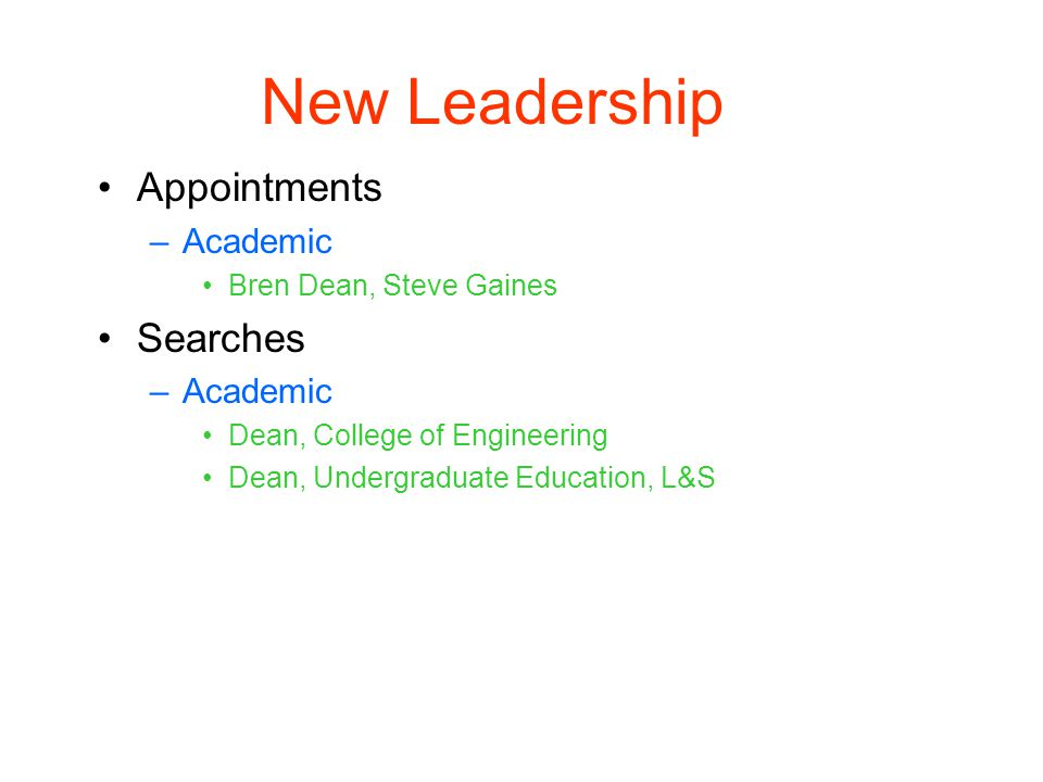 New Leadership Appointments –Academic Bren Dean, Steve Gaines Searches –Academic Dean, College of Engineering Dean, Undergraduate Education, L&S