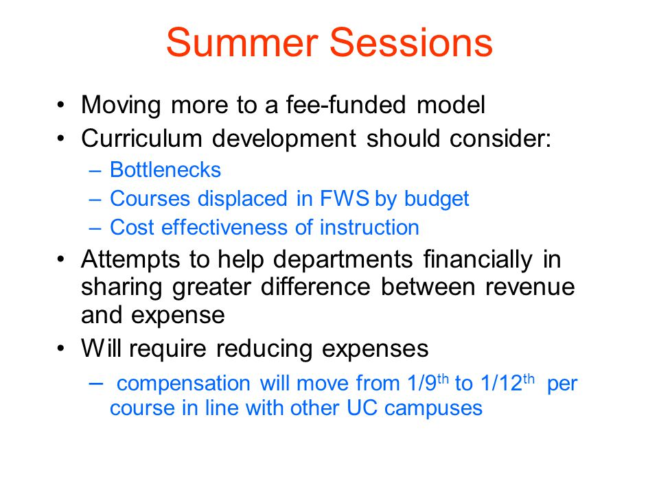 Summer Sessions Moving more to a fee-funded model Curriculum development should consider: –Bottlenecks –Courses displaced in FWS by budget –Cost effectiveness of instruction Attempts to help departments financially in sharing greater difference between revenue and expense Will require reducing expenses – compensation will move from 1/9 th to 1/12 th per course in line with other UC campuses