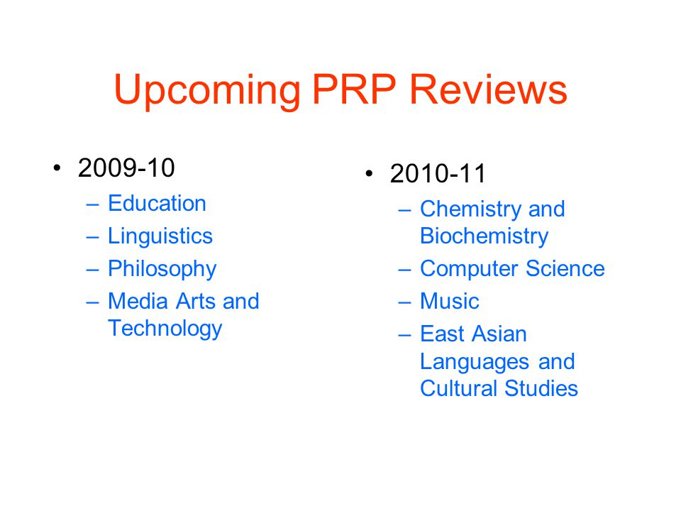 Upcoming PRP Reviews 2009-10 –Education –Linguistics –Philosophy –Media Arts and Technology 2010-11 –Chemistry and Biochemistry –Computer Science –Music –East Asian Languages and Cultural Studies