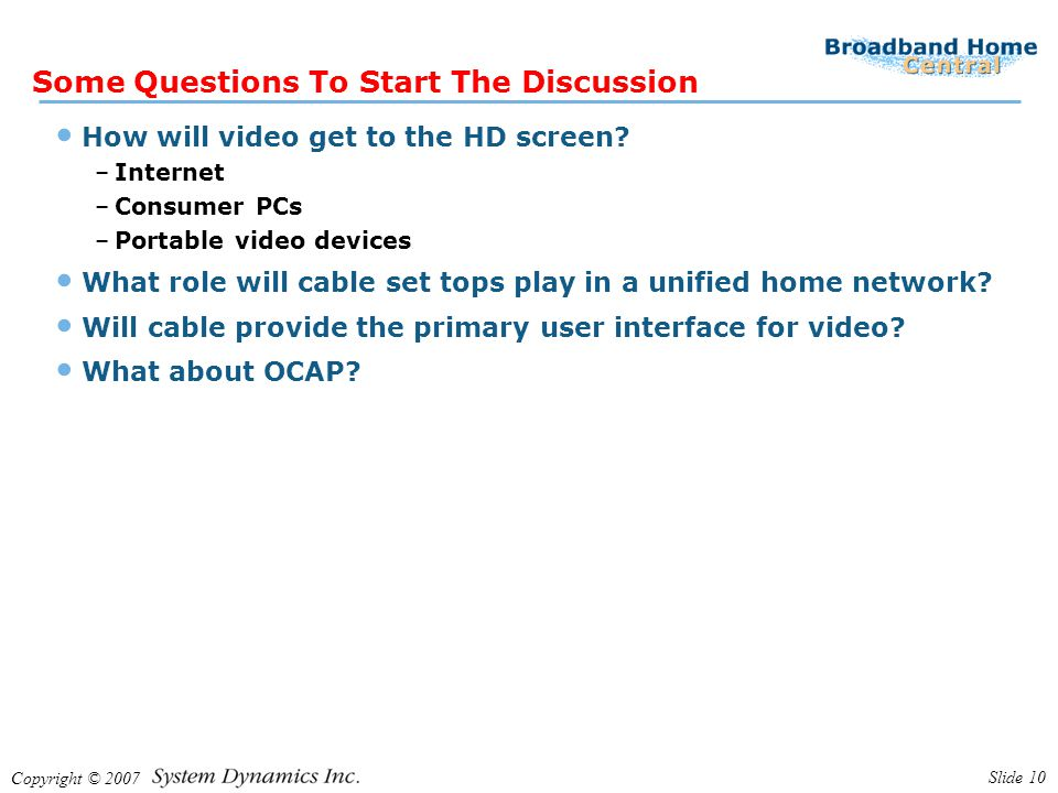 Copyright © 2007 Slide 10 Some Questions To Start The Discussion How will video get to the HD screen? –Internet –Consumer PCs –Portable video devices