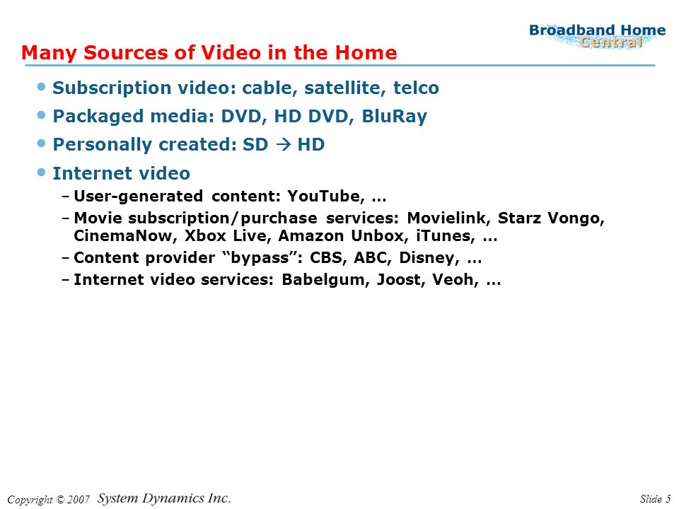 Copyright © 2007 Slide 5 Many Sources of Video in the Home Subscription video: cable, satellite, telco Packaged media: DVD, HD DVD, BluRay Personally