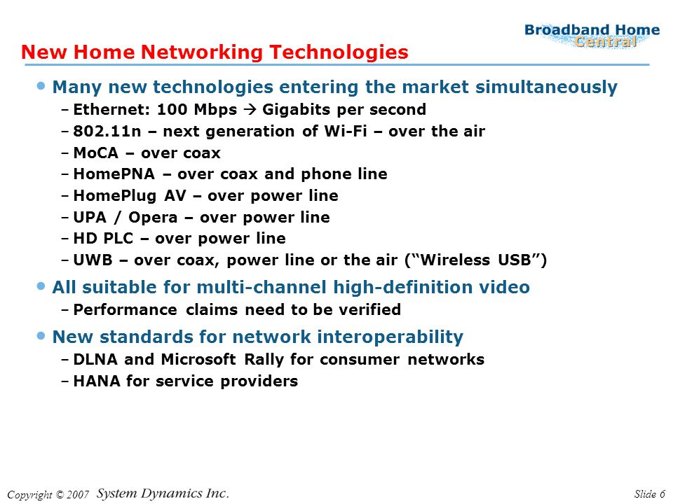 Copyright © 2007 Slide 7 Some Targeted to Video Service Providers MoCA, HomePNA 3, UWB over coax Focus is multi-room DVR –AT&T U-verse: HomePNA 3.1 embedded in Motorola VIP1200 series boxes –Verizon FIOS: MoCA embedded in Motorola QIP series boxes –MSOs: MoCA embedded in Motorola multi-room DVR All keep video separate from data