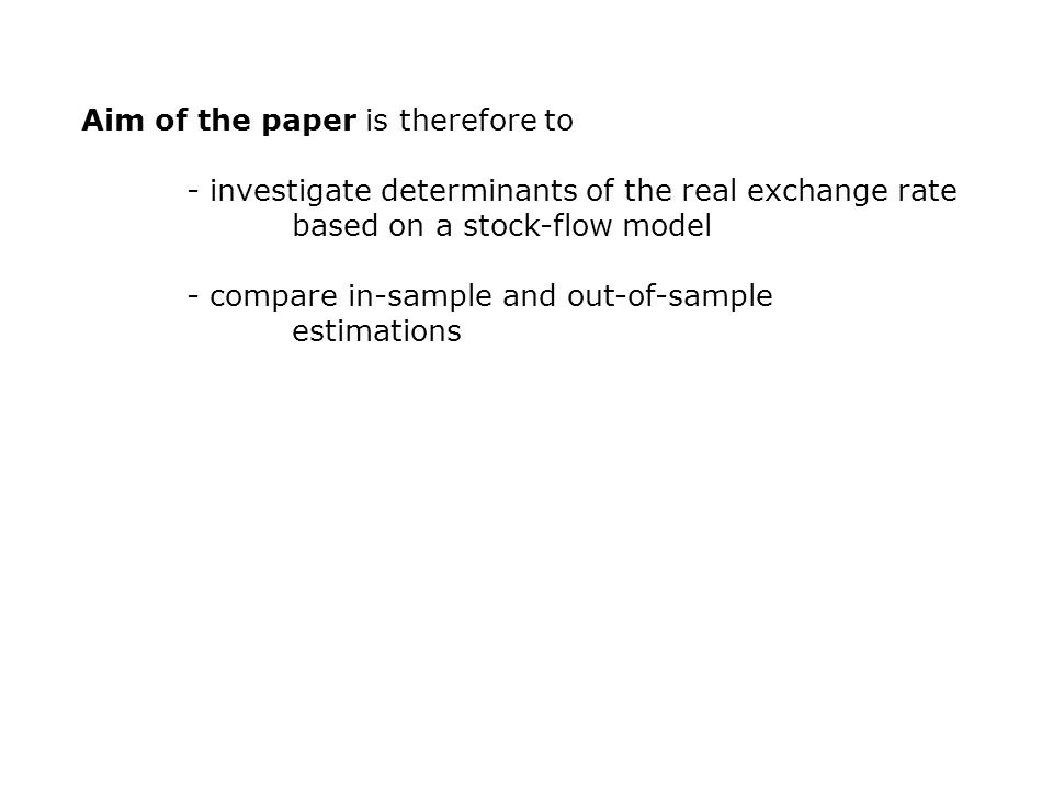 Aim of the paper is therefore to - investigate determinants of the real exchange rate based on a stock-flow model - compare in-sample and out-of-sample estimations