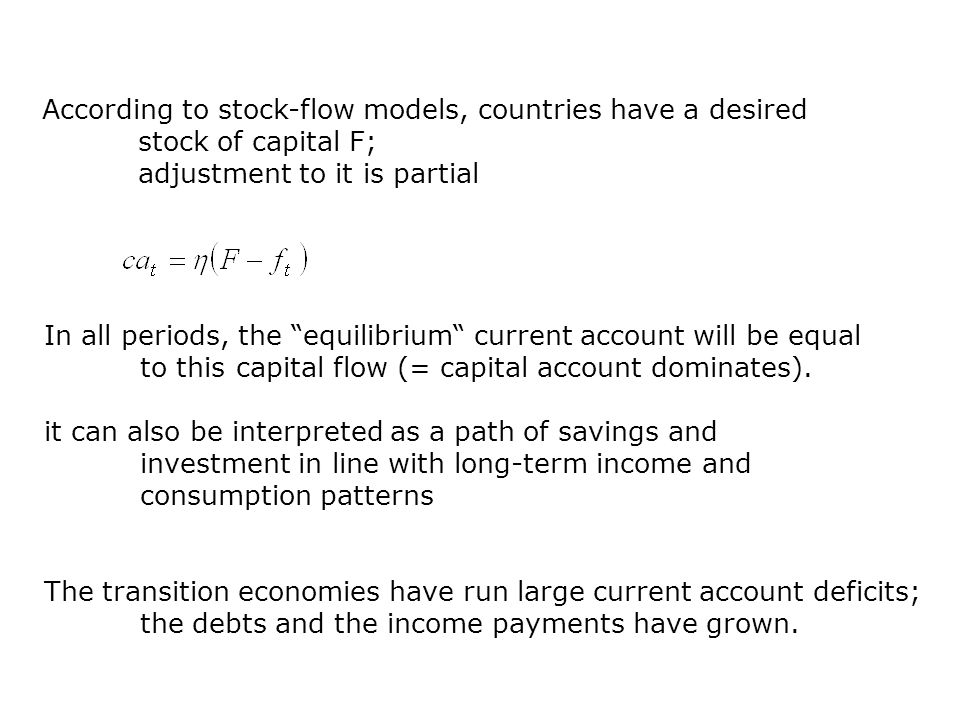 According to stock-flow models, countries have a desired stock of capital F; adjustment to it is partial In all periods, the equilibrium current account will be equal to this capital flow (= capital account dominates).