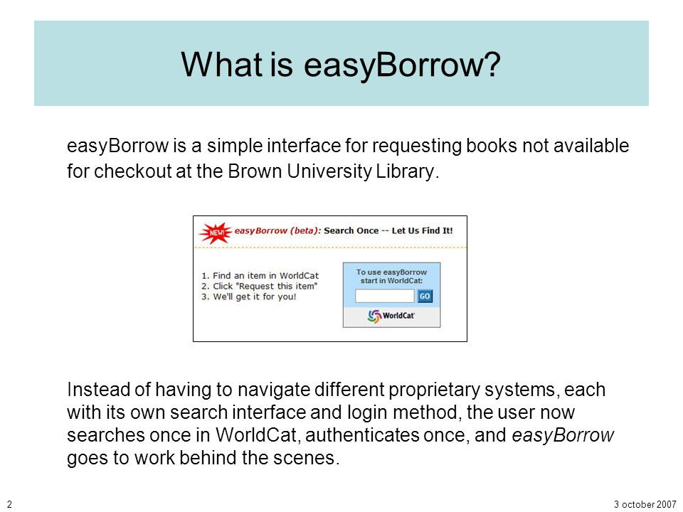 3 october 20072 What is easyBorrow? easyBorrow is a simple interface for requesting books not available for checkout at the Brown University Library.