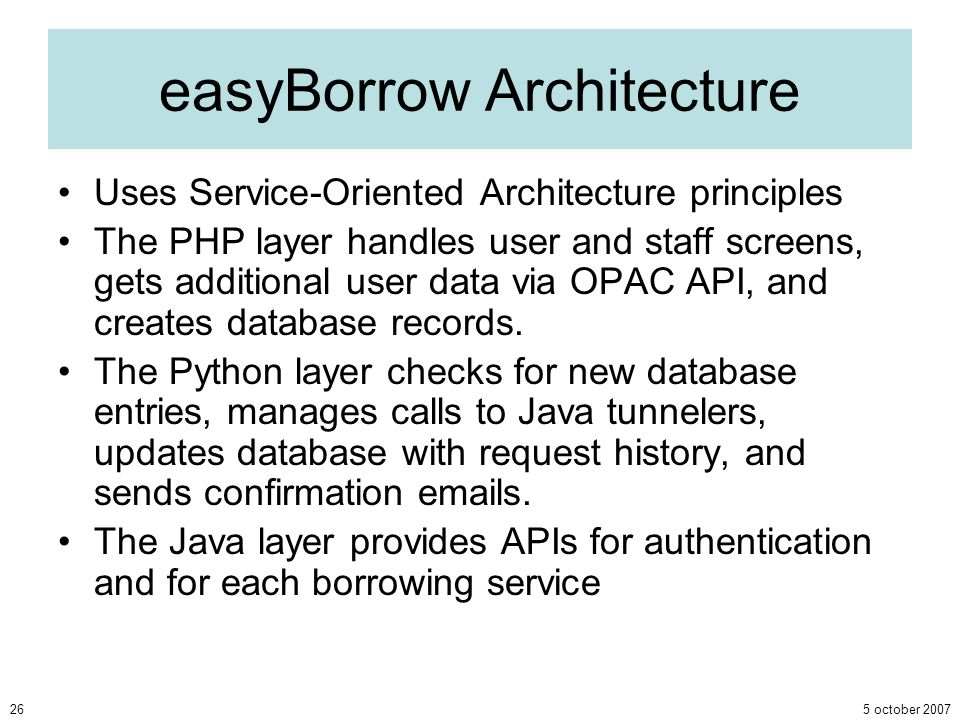 5 october 200726 easyBorrow Architecture Uses Service-Oriented Architecture principles The PHP layer handles user and staff screens, gets additional u