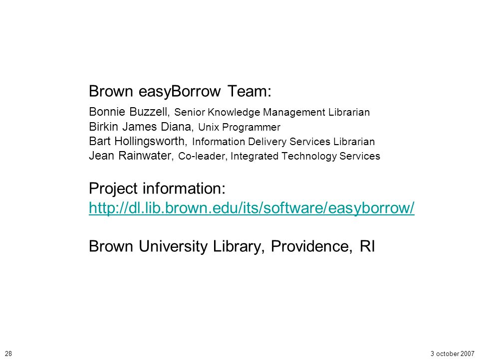 3 october 200728 Brown easyBorrow Team: Bonnie Buzzell, Senior Knowledge Management Librarian Birkin James Diana, Unix Programmer Bart Hollingsworth,