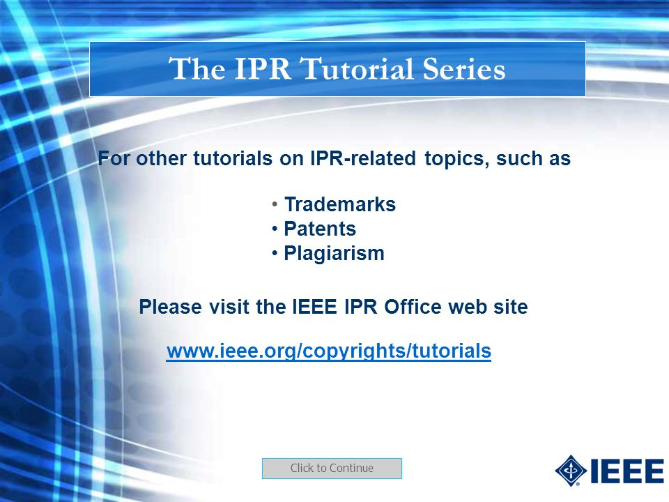 For other tutorials on IPR-related topics, such as Trademarks Patents Plagiarism Please visit the IEEE IPR Office web site www.ieee.org/copyrights/tut