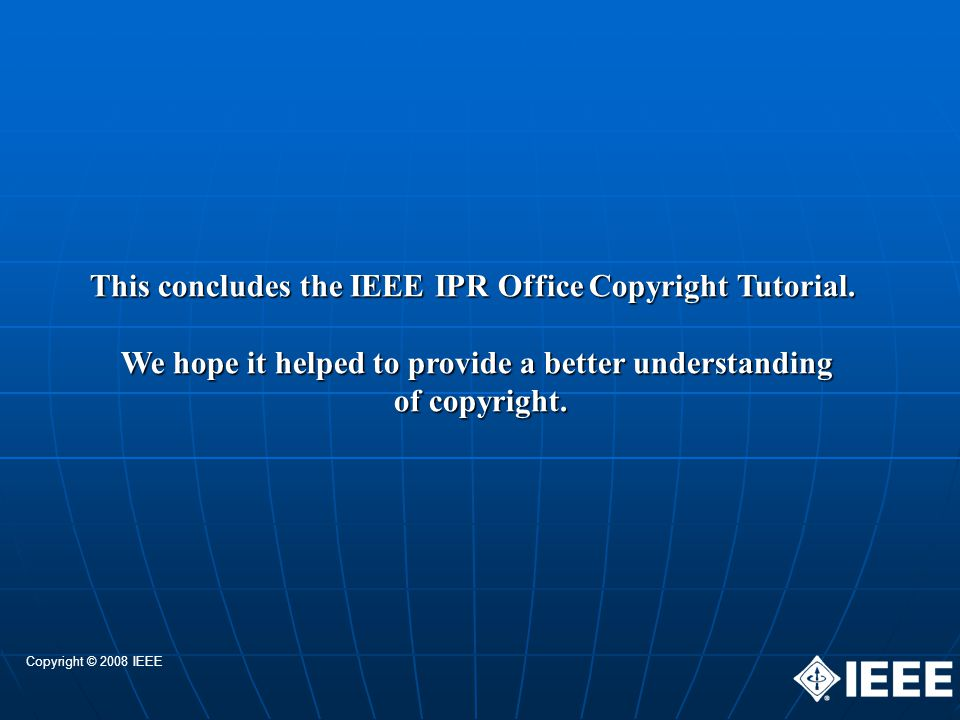 This concludes the IEEE IPR Office Copyright Tutorial. We hope it helped to provide a better understanding of copyright. Copyright © 2008 IEEE