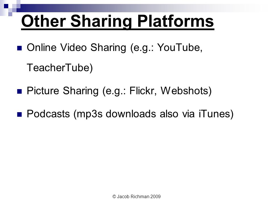© Jacob Richman 2009 Other Sharing Platforms Online Video Sharing (e.g.: YouTube, TeacherTube) Picture Sharing (e.g.: Flickr, Webshots) Podcasts (mp3s downloads also via iTunes)