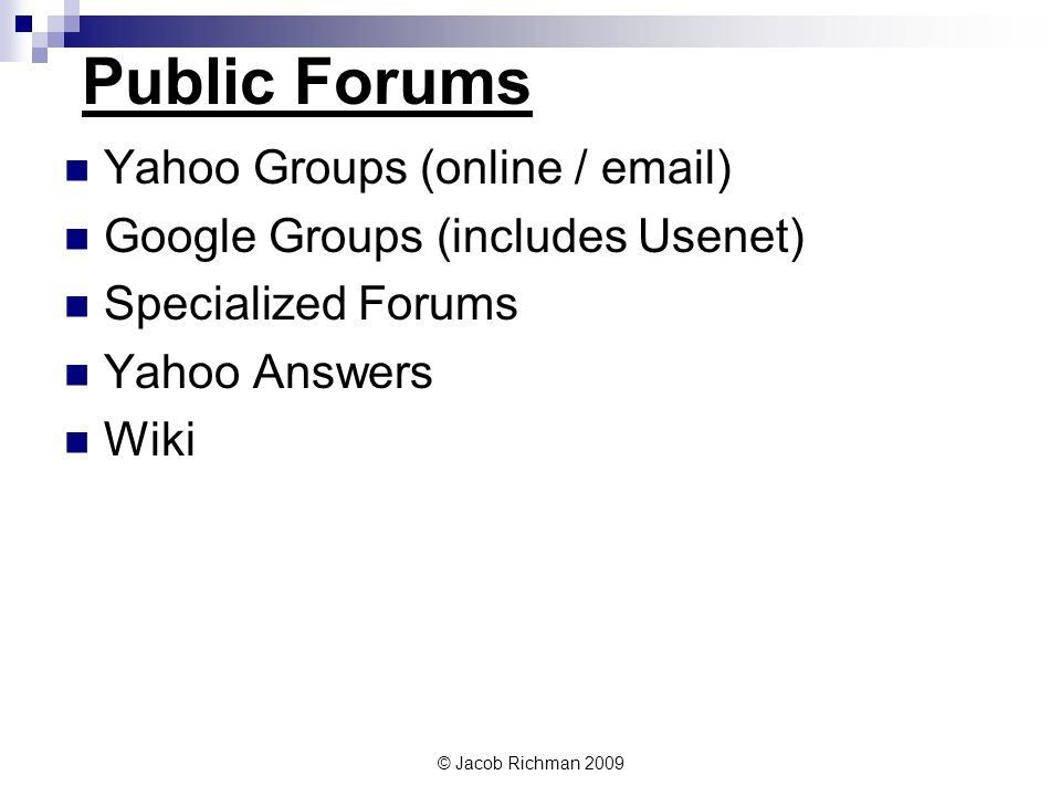 © Jacob Richman 2009 Public Forums Yahoo Groups (online / email) Google Groups (includes Usenet) Specialized Forums Yahoo Answers Wiki