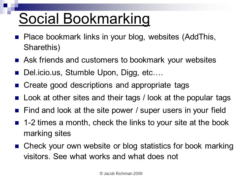 © Jacob Richman 2009 Social Bookmarking Place bookmark links in your blog, websites (AddThis, Sharethis) Ask friends and customers to bookmark your we