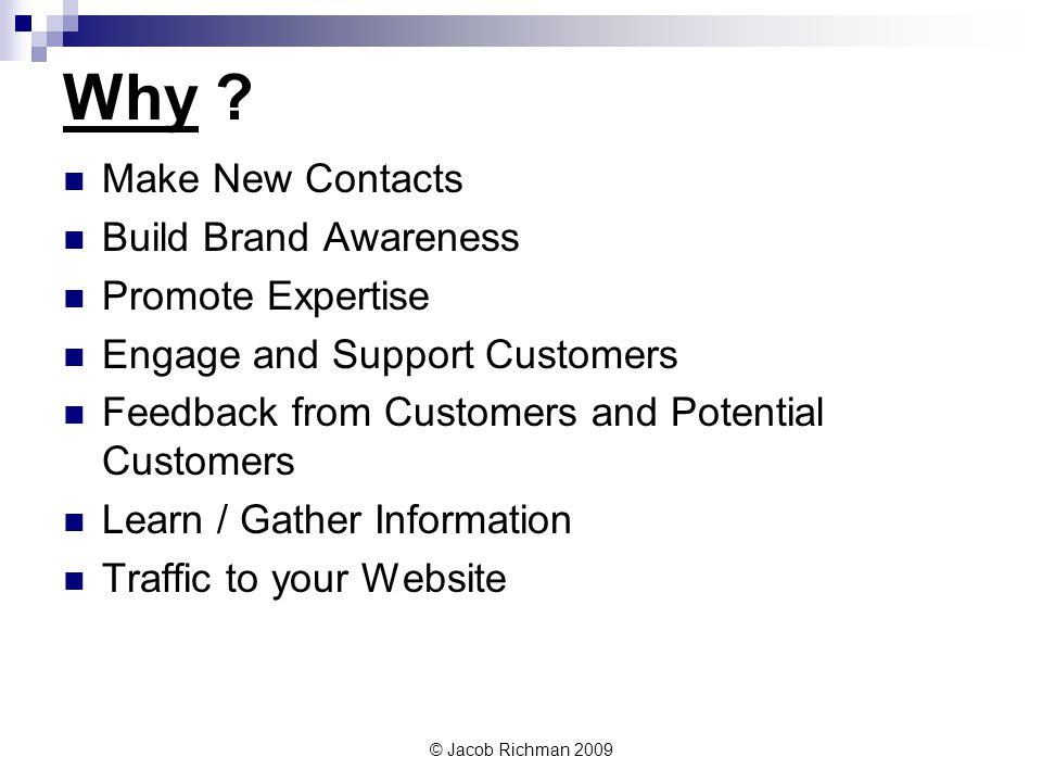© Jacob Richman 2009 Why ? Make New Contacts Build Brand Awareness Promote Expertise Engage and Support Customers Feedback from Customers and Potentia