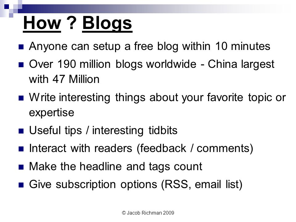 © Jacob Richman 2009 How ? Blogs Anyone can setup a free blog within 10 minutes Over 190 million blogs worldwide - China largest with 47 Million Write