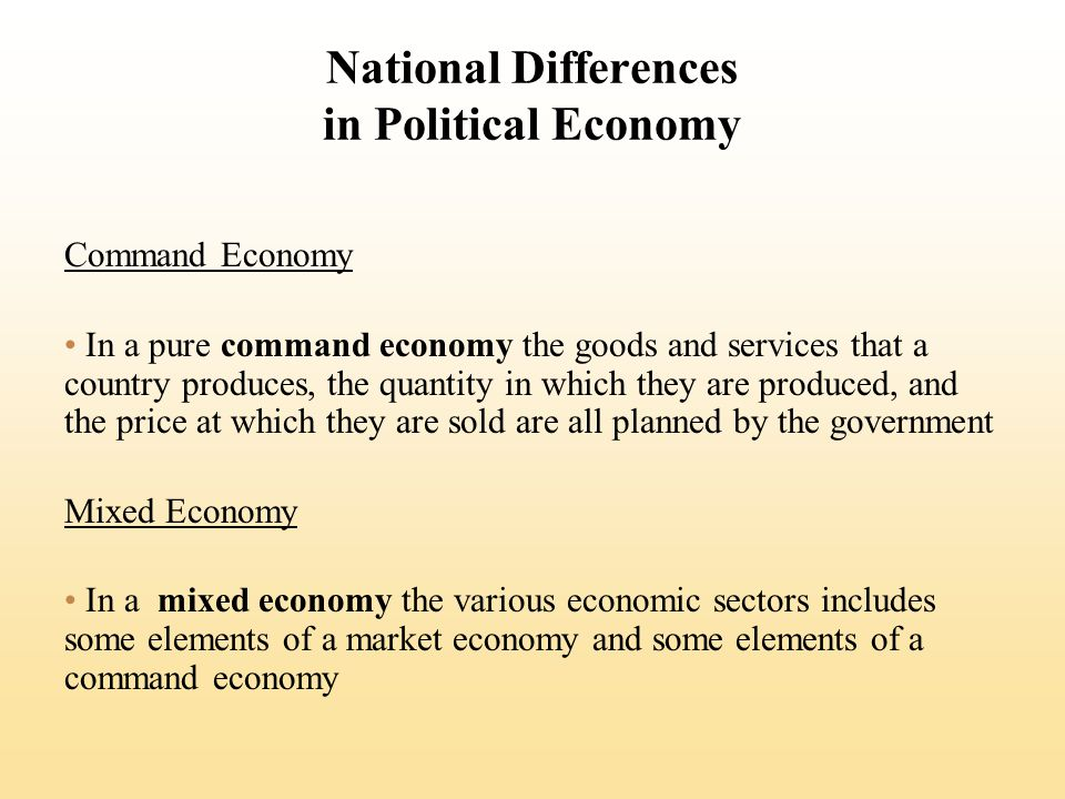 National Differences in Political Economy Command Economy In a pure command economy the goods and services that a country produces, the quantity in which they are produced, and the price at which they are sold are all planned by the government Mixed Economy In a mixed economy the various economic sectors includes some elements of a market economy and some elements of a command economy