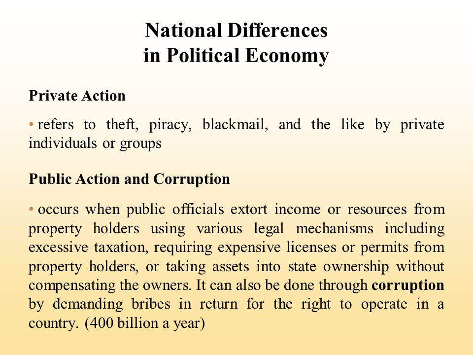 National Differences in Political Economy Private Action refers to theft, piracy, blackmail, and the like by private individuals or groups Public Action and Corruption occurs when public officials extort income or resources from property holders using various legal mechanisms including excessive taxation, requiring expensive licenses or permits from property holders, or taking assets into state ownership without compensating the owners.