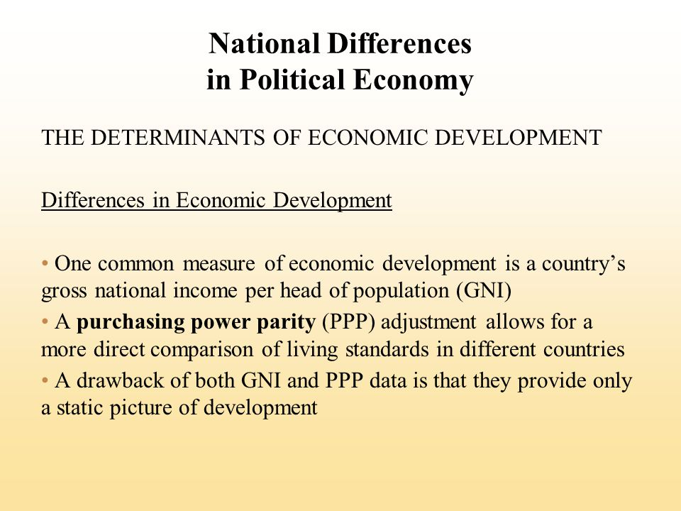 National Differences in Political Economy THE DETERMINANTS OF ECONOMIC DEVELOPMENT Differences in Economic Development One common measure of economic development is a countrys gross national income per head of population (GNI) A purchasing power parity (PPP) adjustment allows for a more direct comparison of living standards in different countries A drawback of both GNI and PPP data is that they provide only a static picture of development