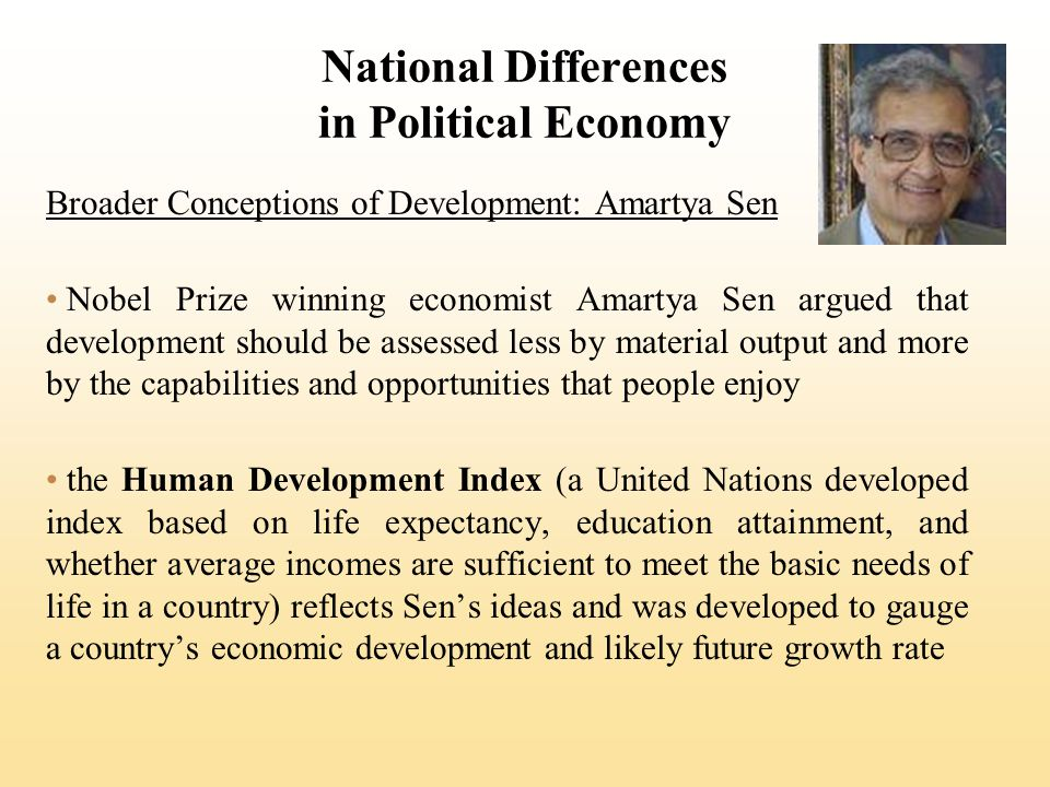 Broader Conceptions of Development: Amartya Sen Nobel Prize winning economist Amartya Sen argued that development should be assessed less by material output and more by the capabilities and opportunities that people enjoy the Human Development Index (a United Nations developed index based on life expectancy, education attainment, and whether average incomes are sufficient to meet the basic needs of life in a country) reflects Sens ideas and was developed to gauge a countrys economic development and likely future growth rate
