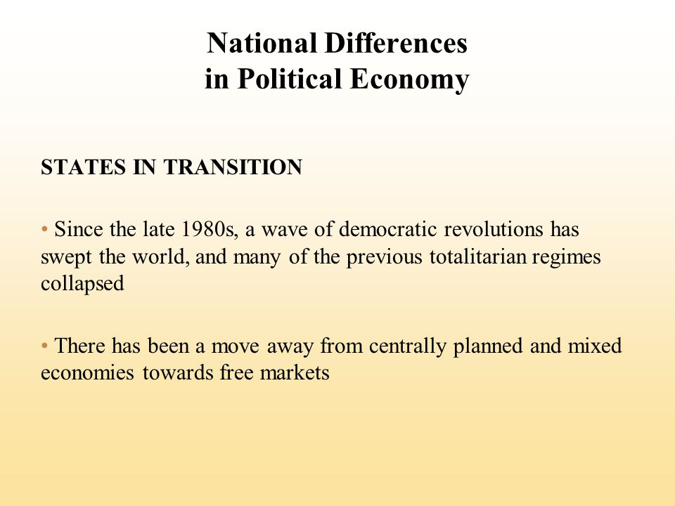 National Differences in Political Economy STATES IN TRANSITION Since the late 1980s, a wave of democratic revolutions has swept the world, and many of the previous totalitarian regimes collapsed There has been a move away from centrally planned and mixed economies towards free markets