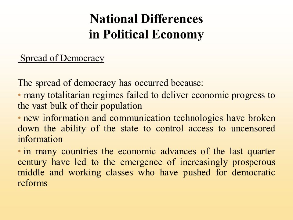 National Differences in Political Economy Spread of Democracy The spread of democracy has occurred because: many totalitarian regimes failed to deliver economic progress to the vast bulk of their population new information and communication technologies have broken down the ability of the state to control access to uncensored information in many countries the economic advances of the last quarter century have led to the emergence of increasingly prosperous middle and working classes who have pushed for democratic reforms