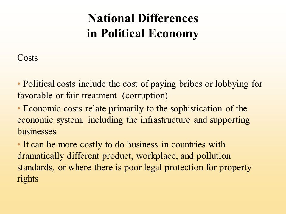 National Differences in Political Economy Costs Political costs include the cost of paying bribes or lobbying for favorable or fair treatment (corruption) Economic costs relate primarily to the sophistication of the economic system, including the infrastructure and supporting businesses It can be more costly to do business in countries with dramatically different product, workplace, and pollution standards, or where there is poor legal protection for property rights