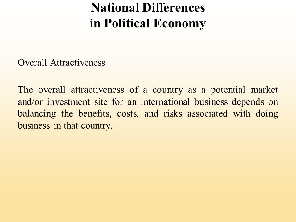 National Differences in Political Economy Overall Attractiveness The overall attractiveness of a country as a potential market and/or investment site for an international business depends on balancing the benefits, costs, and risks associated with doing business in that country.