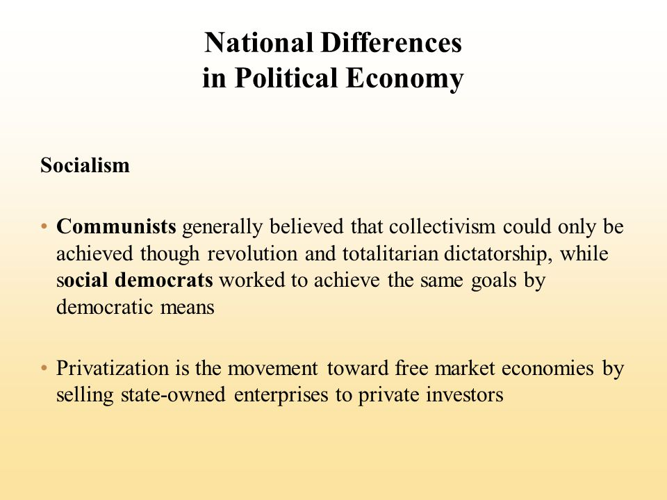 National Differences in Political Economy Socialism Communists generally believed that collectivism could only be achieved though revolution and totalitarian dictatorship, while social democrats worked to achieve the same goals by democratic means Privatization is the movement toward free market economies by selling state-owned enterprises to private investors