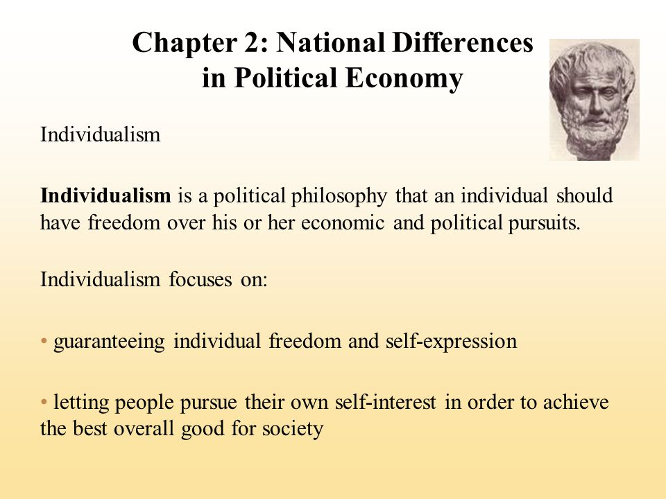 Chapter 2: National Differences in Political Economy Individualism Individualism is a political philosophy that an individual should have freedom over his or her economic and political pursuits.