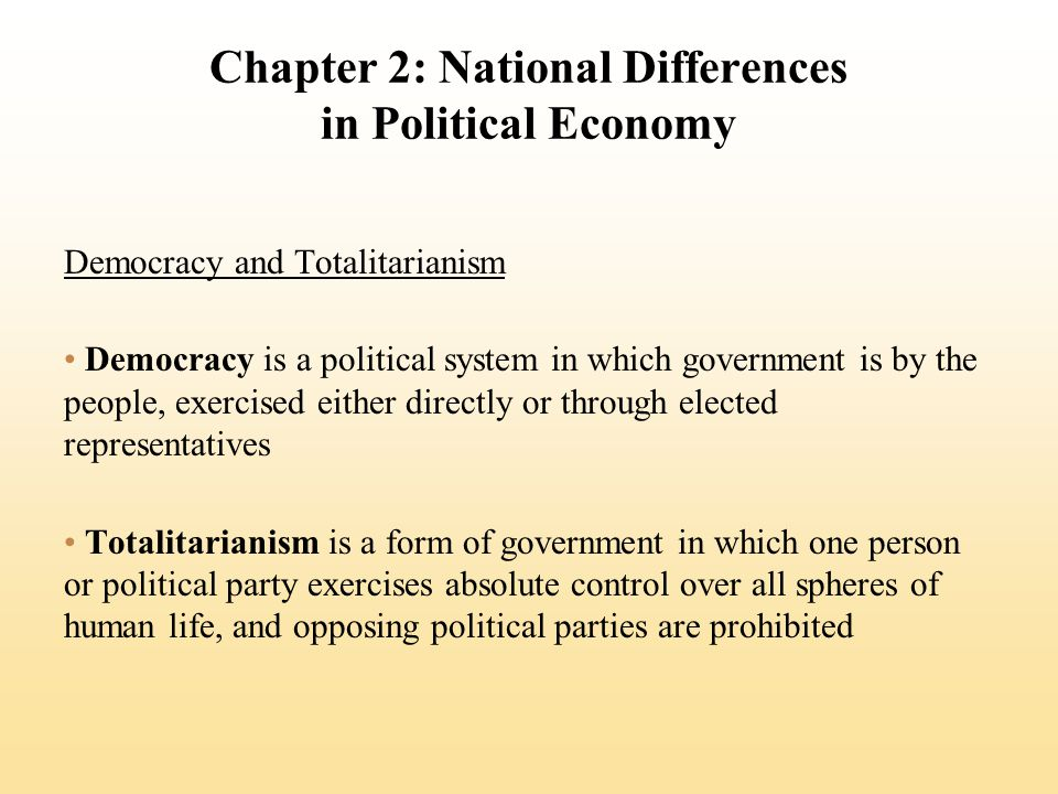 Chapter 2: National Differences in Political Economy Democracy and Totalitarianism Democracy is a political system in which government is by the people, exercised either directly or through elected representatives Totalitarianism is a form of government in which one person or political party exercises absolute control over all spheres of human life, and opposing political parties are prohibited