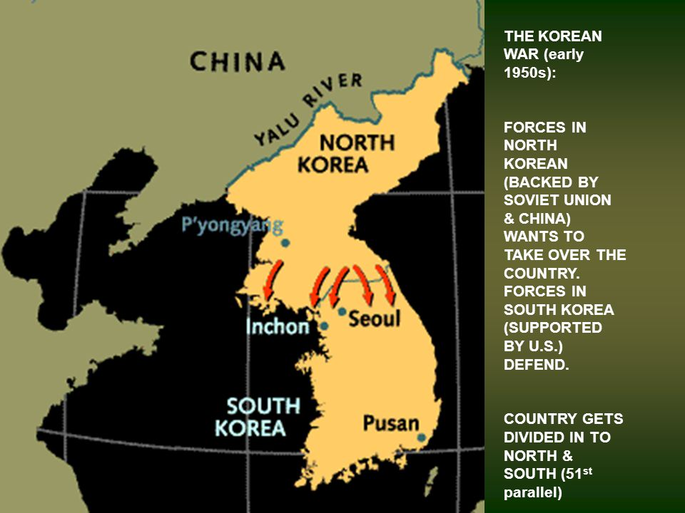 THE KOREAN WAR (early 1950s): FORCES IN NORTH KOREAN (BACKED BY SOVIET UNION & CHINA) WANTS TO TAKE OVER THE COUNTRY.