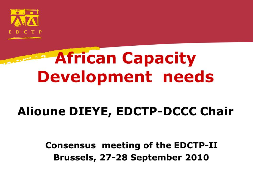 African Capacity Development needs Alioune DIEYE, EDCTP-DCCC Chair Consensus meeting of the EDCTP-II Brussels, 27-28 September 2010