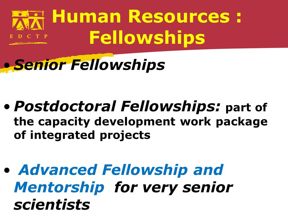 Human Resources : Fellowships Senior Fellowships Postdoctoral Fellowships: part of the capacity development work package of integrated projects Advanced Fellowship and Mentorship for very senior scientists