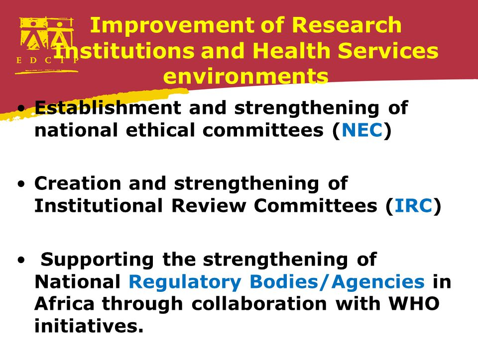 Improvement of Research Institutions and Health Services environments Establishment and strengthening of national ethical committees (NEC) Creation and strengthening of Institutional Review Committees (IRC) Supporting the strengthening of National Regulatory Bodies/Agencies in Africa through collaboration with WHO initiatives.