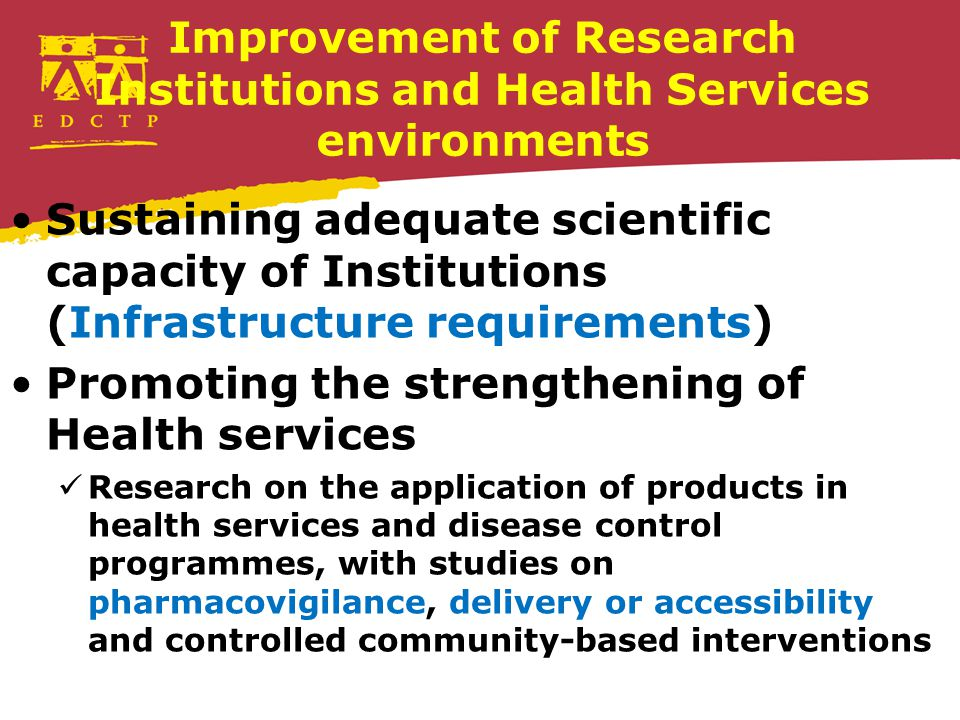 Improvement of Research Institutions and Health Services environments Sustaining adequate scientific capacity of Institutions (Infrastructure requirements) Promoting the strengthening of Health services Research on the application of products in health services and disease control programmes, with studies on pharmacovigilance, delivery or accessibility and controlled community-based interventions
