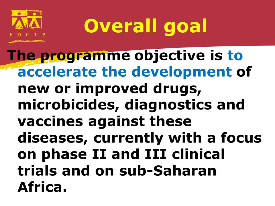 Overall goal The programme objective is to accelerate the development of new or improved drugs, microbicides, diagnostics and vaccines against these d