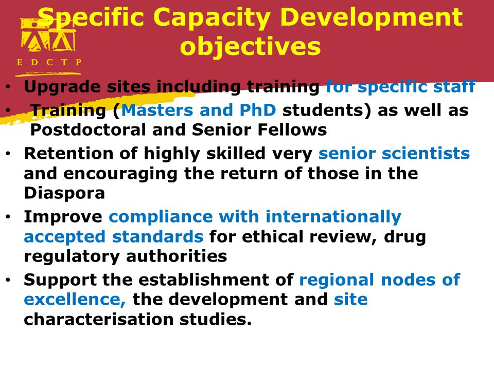 Specific Capacity Development objectives Upgrade sites including training for specific staff Training (Masters and PhD students) as well as Postdoctoral and Senior Fellows Retention of highly skilled very senior scientists and encouraging the return of those in the Diaspora Improve compliance with internationally accepted standards for ethical review, drug regulatory authorities Support the establishment of regional nodes of excellence, the development and site characterisation studies.