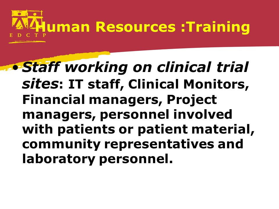 Human Resources :Training Staff working on clinical trial sites : IT staff, Clinical Monitors, Financial managers, Project managers, personnel involve
