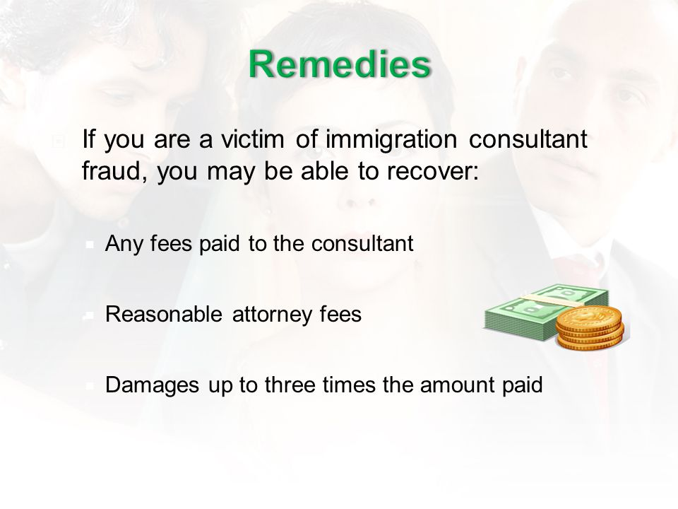 If you are a victim of immigration consultant fraud, you may be able to recover: Any fees paid to the consultant Reasonable attorney fees Damages up t