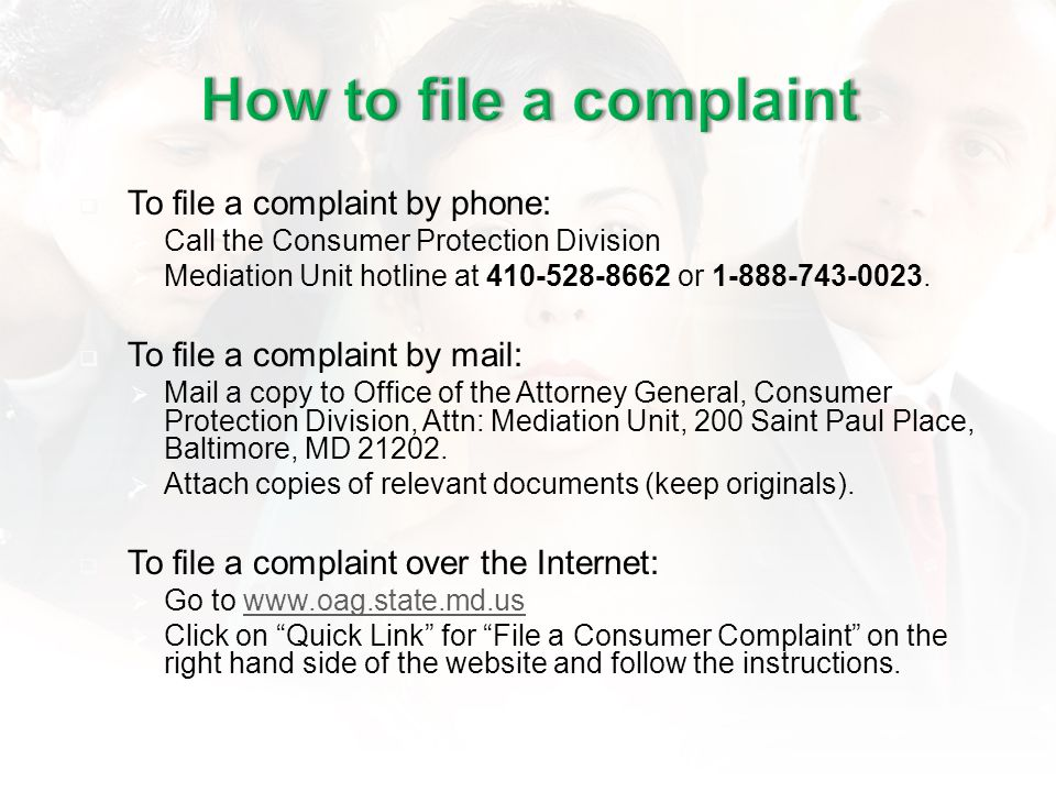 To file a complaint by phone: Call the Consumer Protection Division Mediation Unit hotline at 410-528-8662 or 1-888-743-0023.