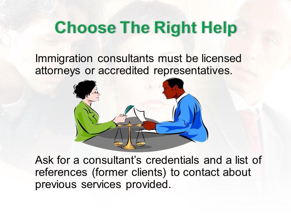 Immigration consultants must be licensed attorneys or accredited representatives. Ask for a consultants credentials and a list of references (former c