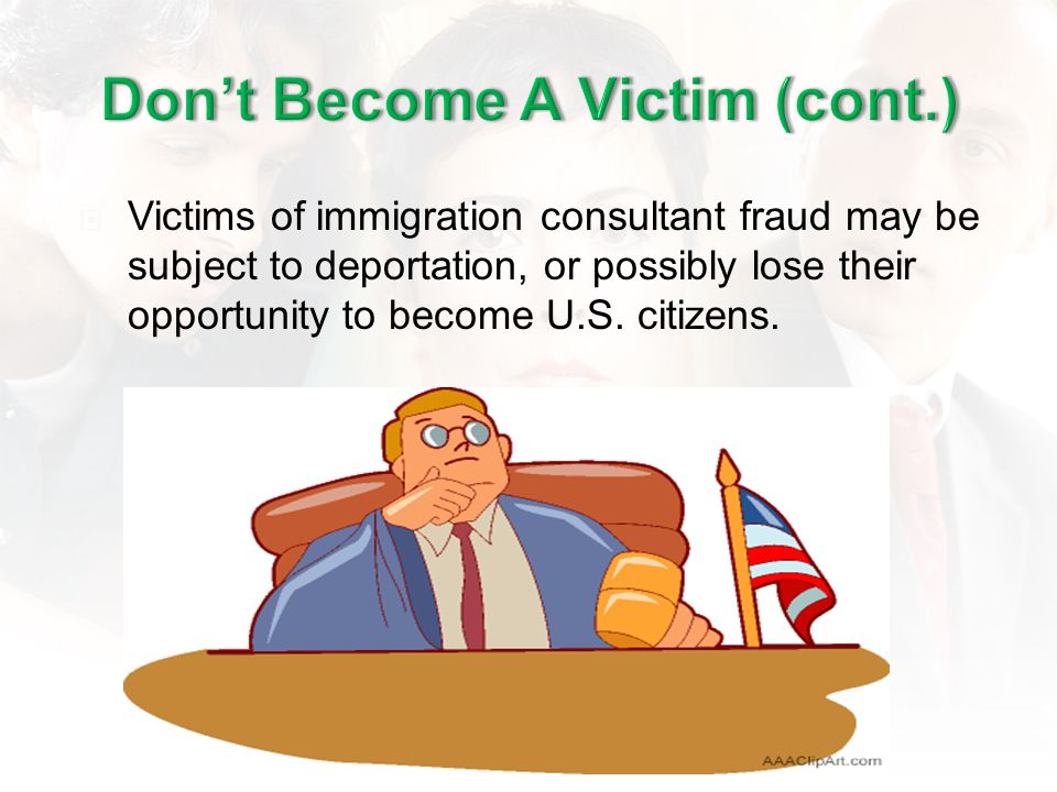 Victims of immigration consultant fraud may be subject to deportation, or possibly lose their opportunity to become U.S.